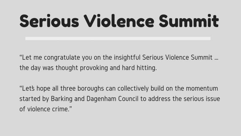 'Let me congratulate you on the insightful Serious Violence Summit … the day was thought provoking and hard hitting. Let's hope all three boroughs can collectively build on the momentum started by Barking and Dagenham Council to address the serious issue of  violence crime.'
